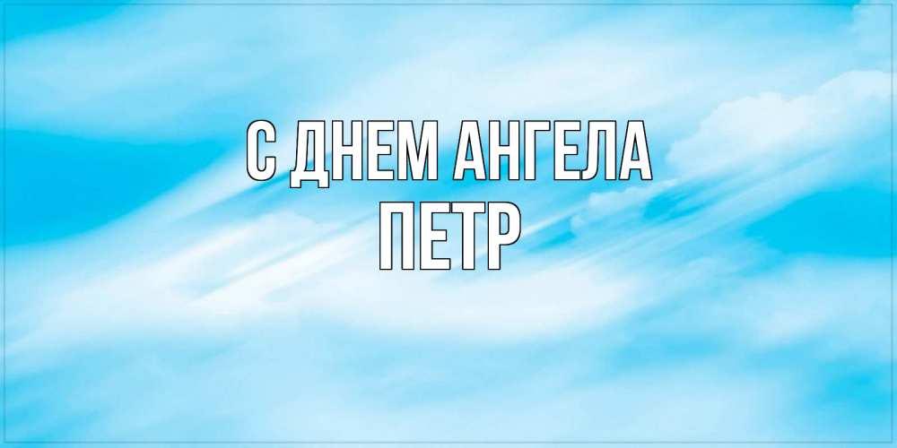 Открытка на каждый день с именем, Петр С днем ангела небо на день ангела Прикольная открытка с пожеланием онлайн скачать бесплатно