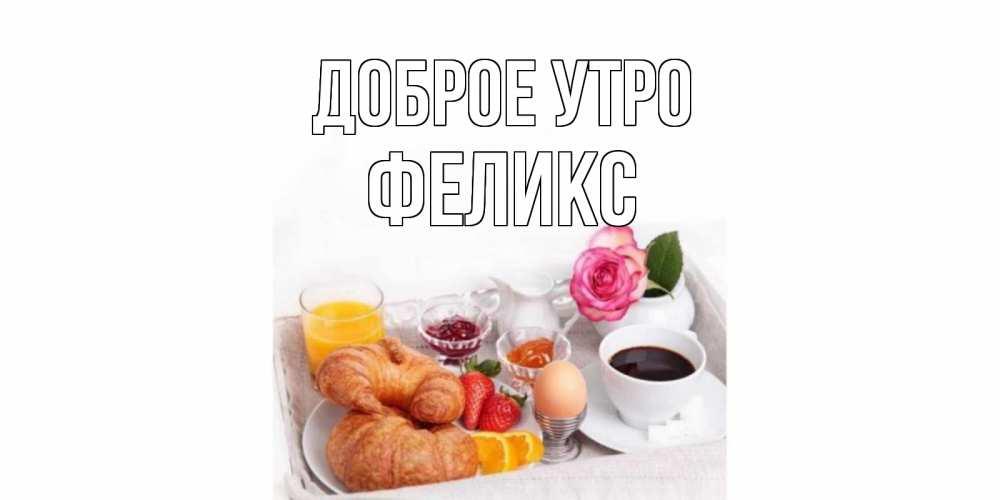 Картинки с именами Феликс Доброе утро завтрак