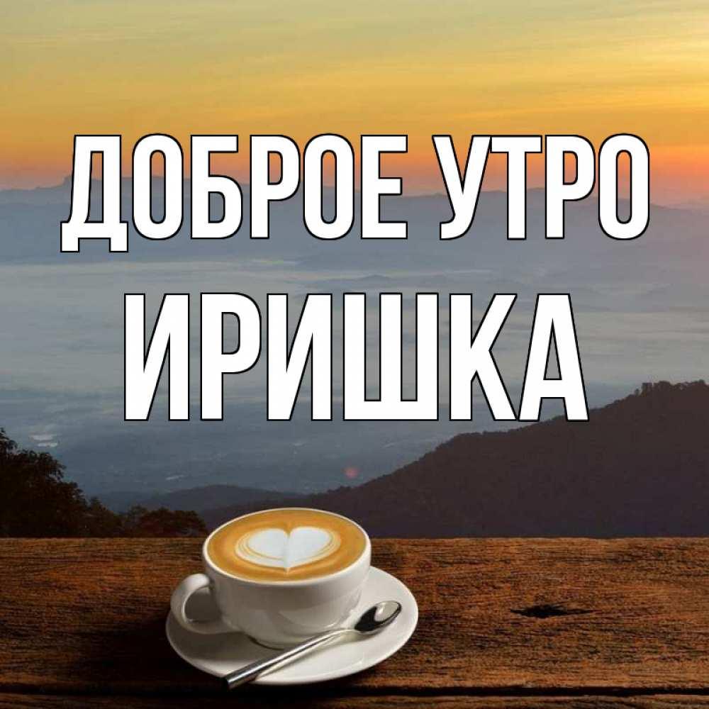 Картинки, открытка ира с добрым утром