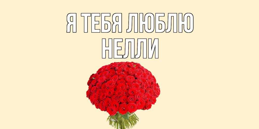 Открытка на каждый день с именем, Нелли Я тебя люблю розы Прикольная открытка с пожеланием онлайн скачать бесплатно