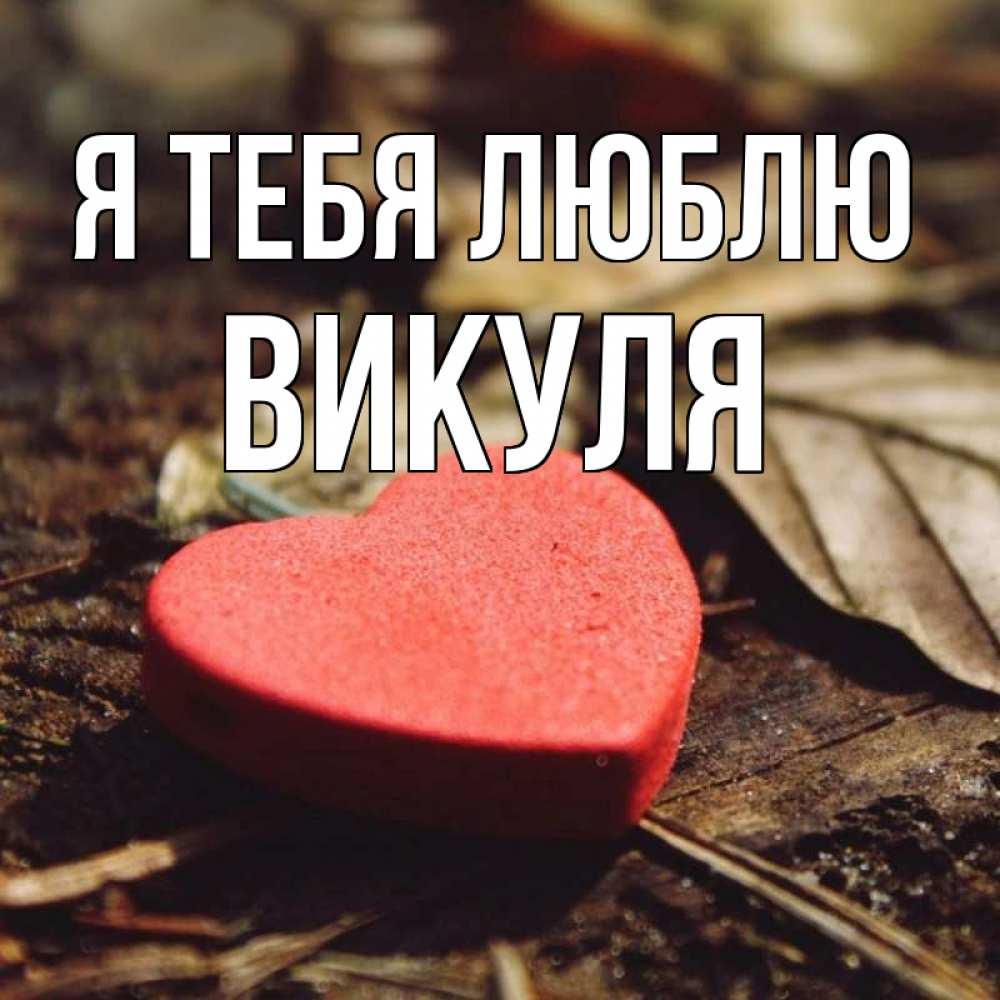 Открытки викуля я тебя люблю