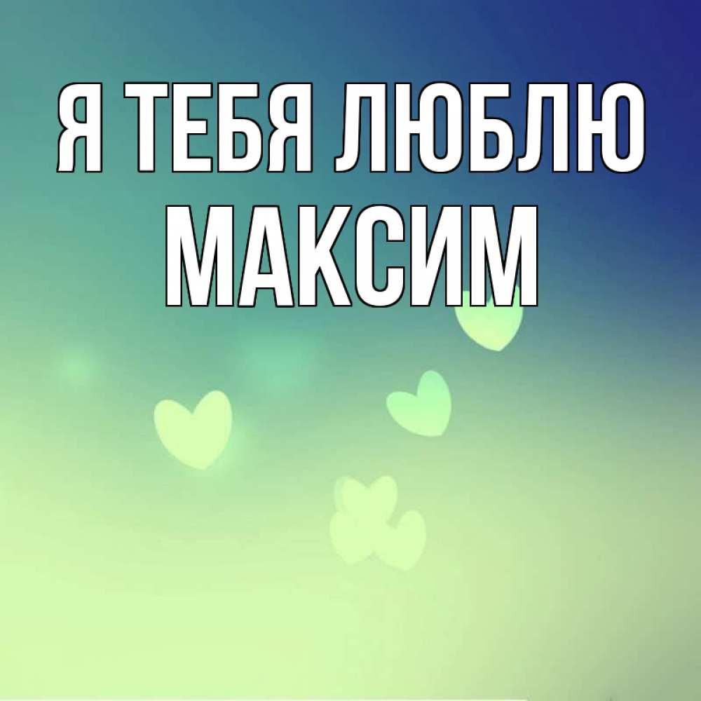 Открытка максим я тебя люблю, для