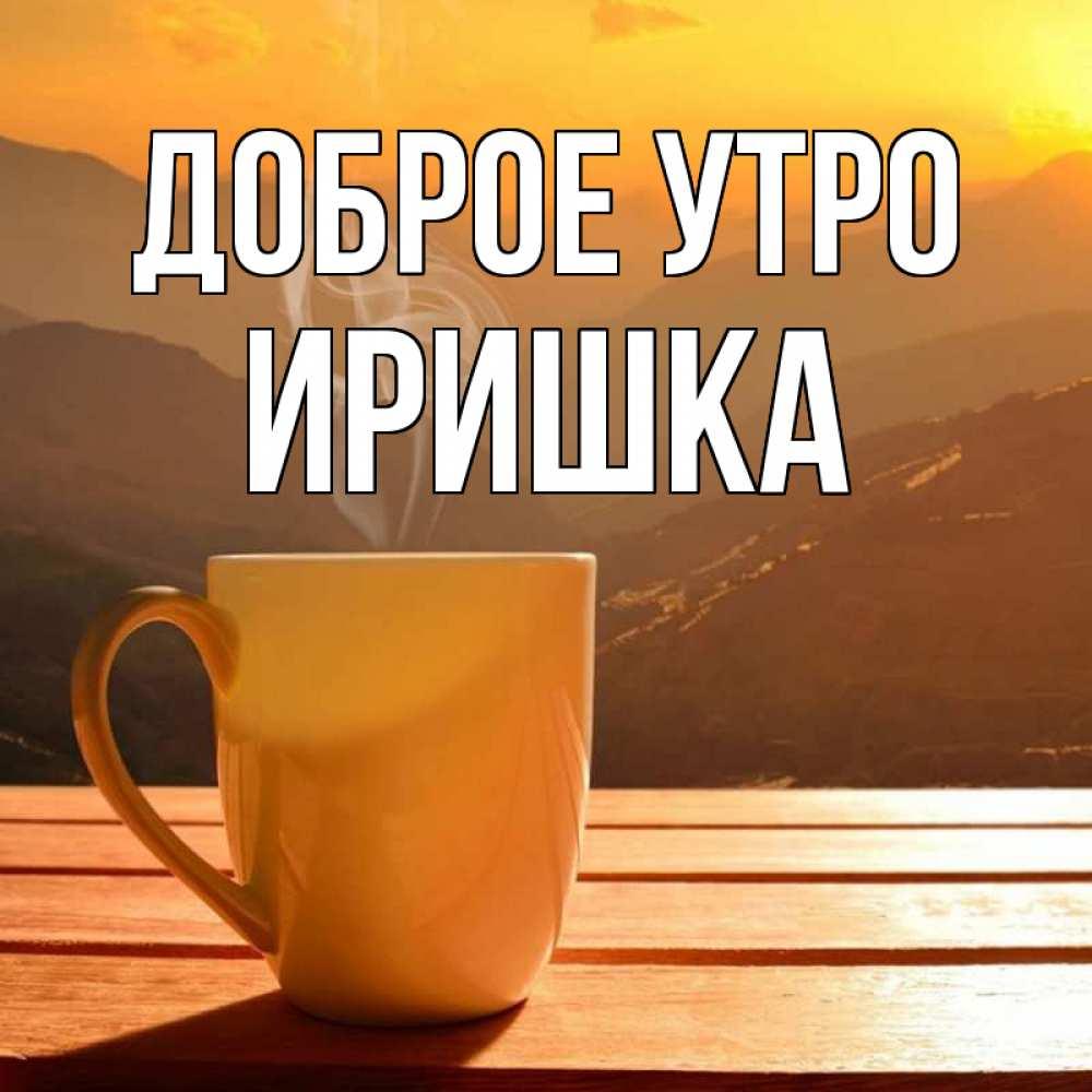 Соболем, открытки с добрым утром ирина ириша любимая