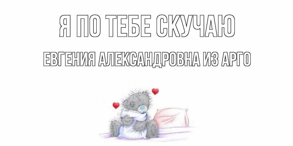 Открытка на каждый день с именем, Евгения-Александровна-из-Арго Я по тебе скучаю мишка Прикольная открытка с пожеланием онлайн скачать бесплатно