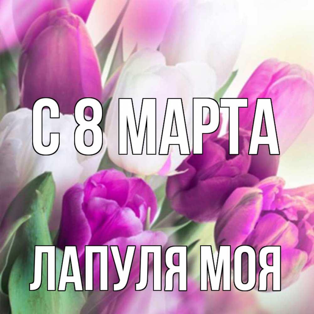 Открытка на каждый день с именем, Лапуля-моя C 8 МАРТА весна 1 Прикольная открытка с пожеланием онлайн скачать бесплатно