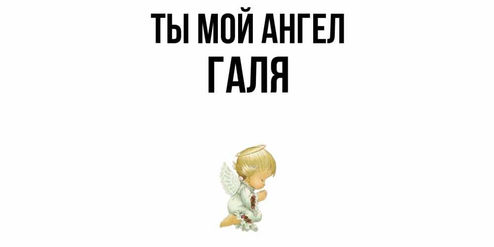Открытка на каждый день с именем, Галя Ты мой ангел ангел Прикольная открытка с пожеланием онлайн скачать бесплатно