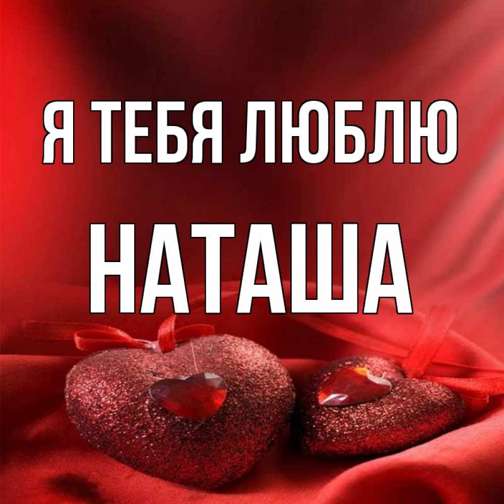 сохранила, картинки с именем наташа я тебя люблю очень