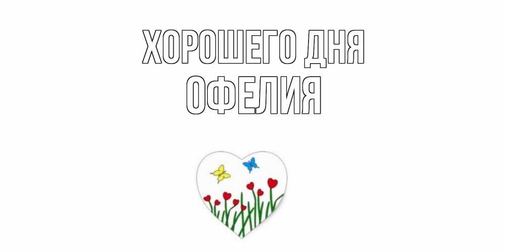 Открытка на каждый день с именем, Офелия Хорошего дня позитив Прикольная открытка с пожеланием онлайн скачать бесплатно