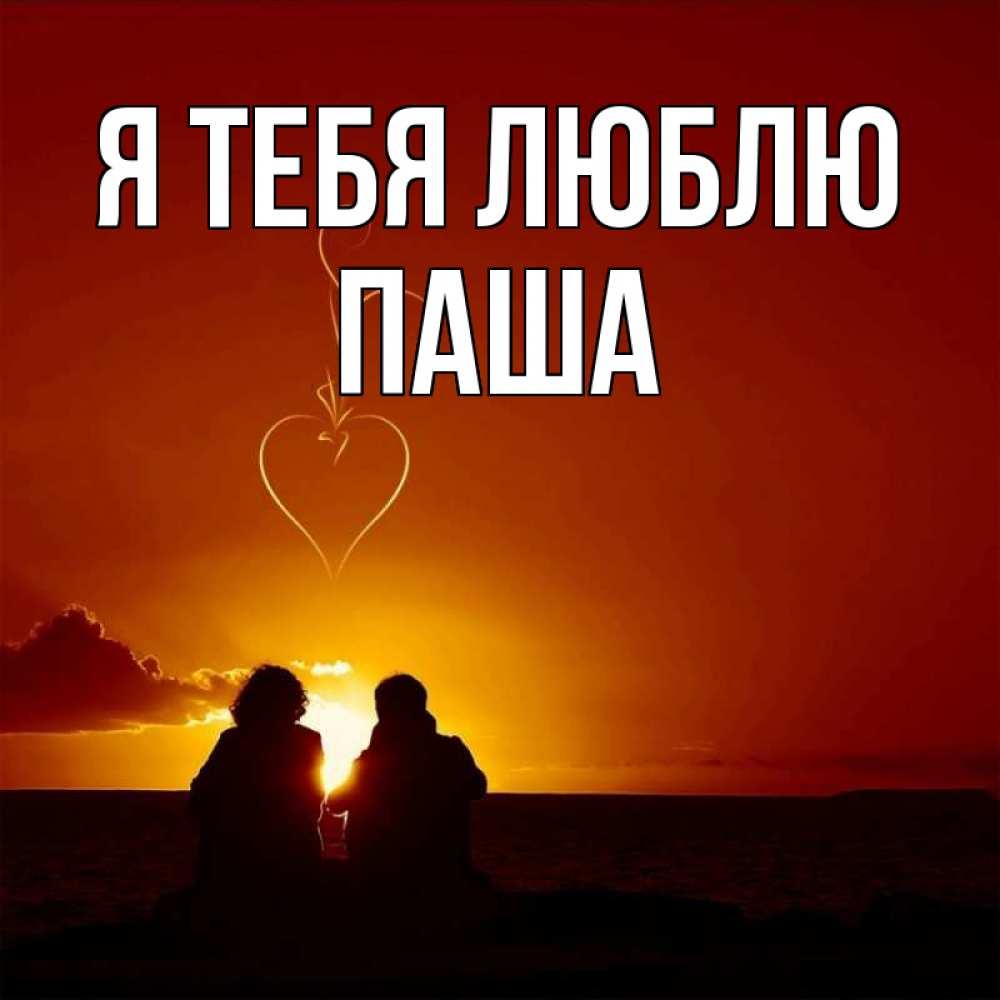 когда-нибудь открытка паша я тебя люблю более