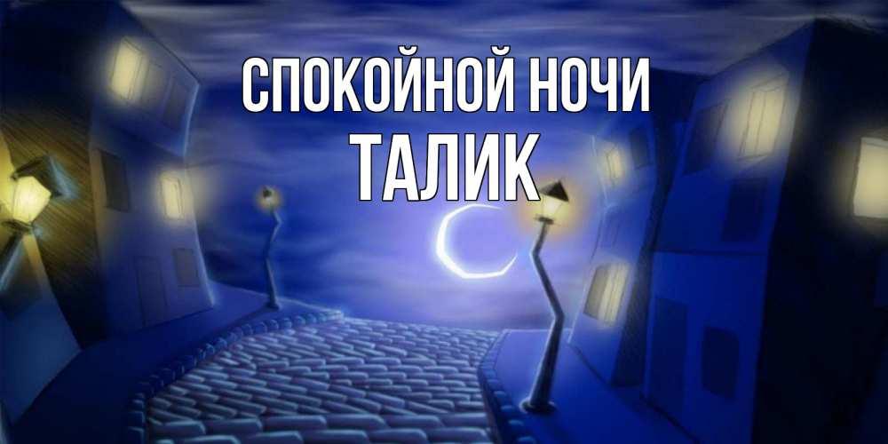 Открытка на каждый день с именем, Талик Спокойной ночи сладких снов ночному городу Прикольная открытка с пожеланием онлайн скачать бесплатно