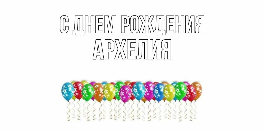 Открытка на каждый день с именем, Архелия С днем рождения Воздушные шары, звезды Прикольная открытка с пожеланием онлайн скачать бесплатно
