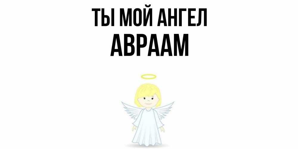 Открытка на каждый день с именем, Авраам Ты мой ангел ангел Прикольная открытка с пожеланием онлайн скачать бесплатно