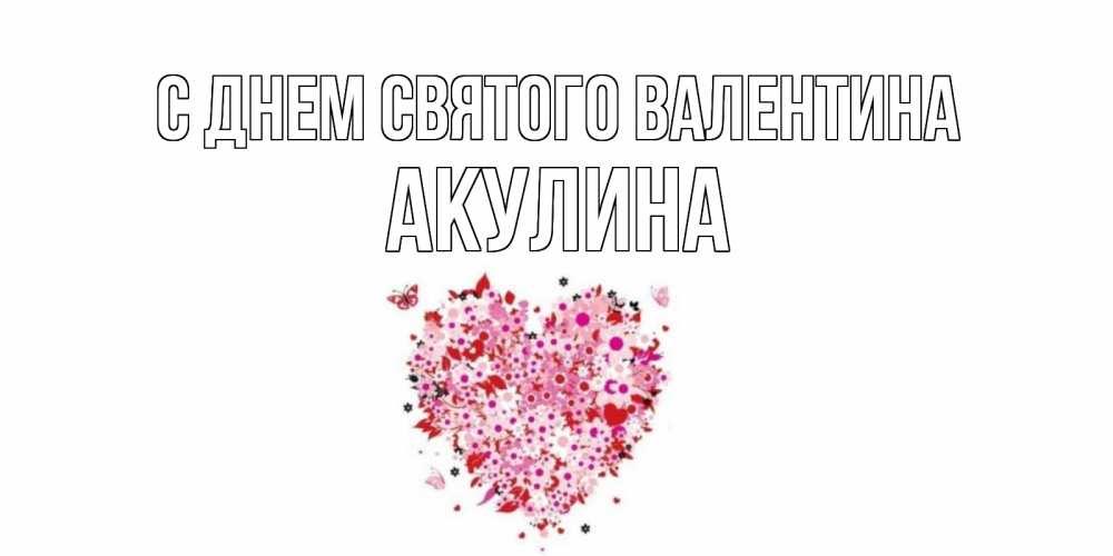 Открытка на каждый день с именем, Акулина С днем Святого Валентина день всех влюбленных пора дарить валентинку девушке Прикольная открытка с пожеланием онлайн скачать бесплатно
