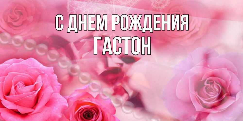 Открытка на каждый день с именем, Гастон С днем рождения открытка с розами и жемчугом Прикольная открытка с пожеланием онлайн скачать бесплатно