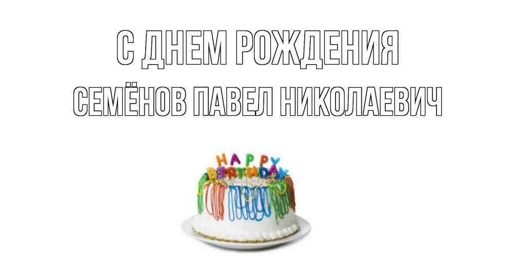 свободные, стильные открытки с днем рождения для павла с тортом комплекте