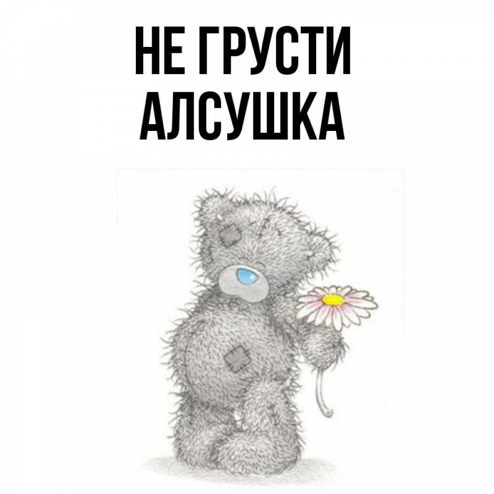 Открытка на каждый день с именем, Алсушка Не грусти Плюшевый медвежонок с заплатками Прикольная открытка с пожеланием онлайн скачать бесплатно