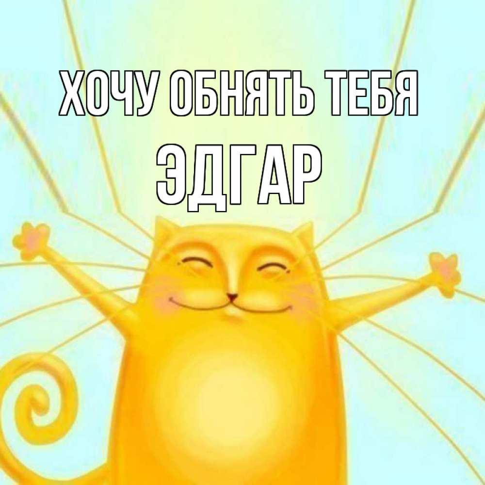 Открытка на каждый день с именем, Эдгар Хочу обнять тебя солнечный обнимашечный кот Прикольная открытка с пожеланием онлайн скачать бесплатно