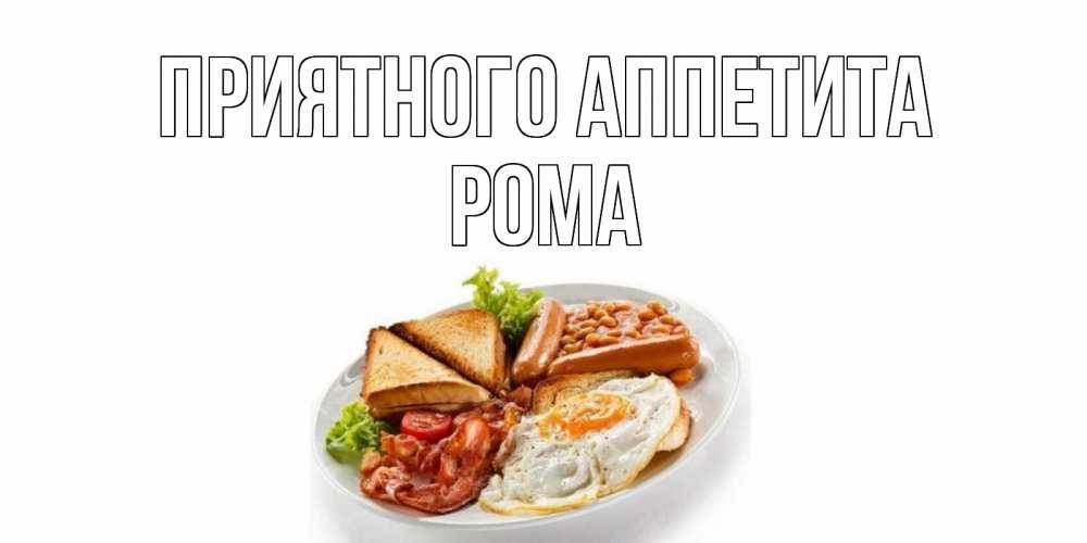 Открытка на каждый день с именем, Рома Приятного аппетита завтрак Прикольная открытка с пожеланием онлайн скачать бесплатно