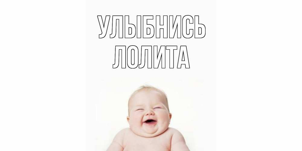 Открытка на каждый день с именем, Лолита Улыбнись ребенок Прикольная открытка с пожеланием онлайн скачать бесплатно