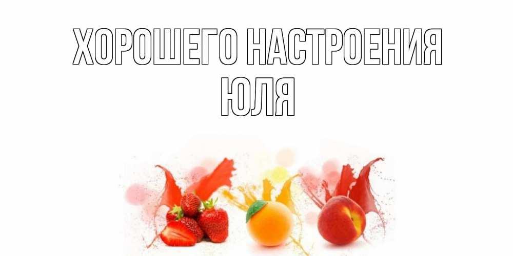 Картинки с именами Юля Хорошего настроения фрукты, сок