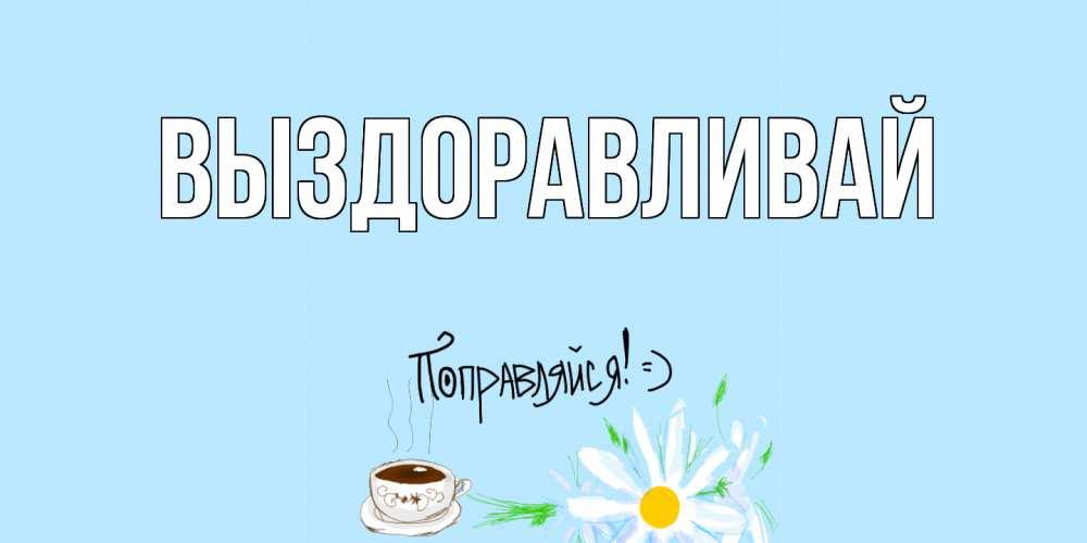 Открытка на каждый день с именем, выберите-имя Выздоравливай чай Прикольная открытка с пожеланием онлайн скачать бесплатно