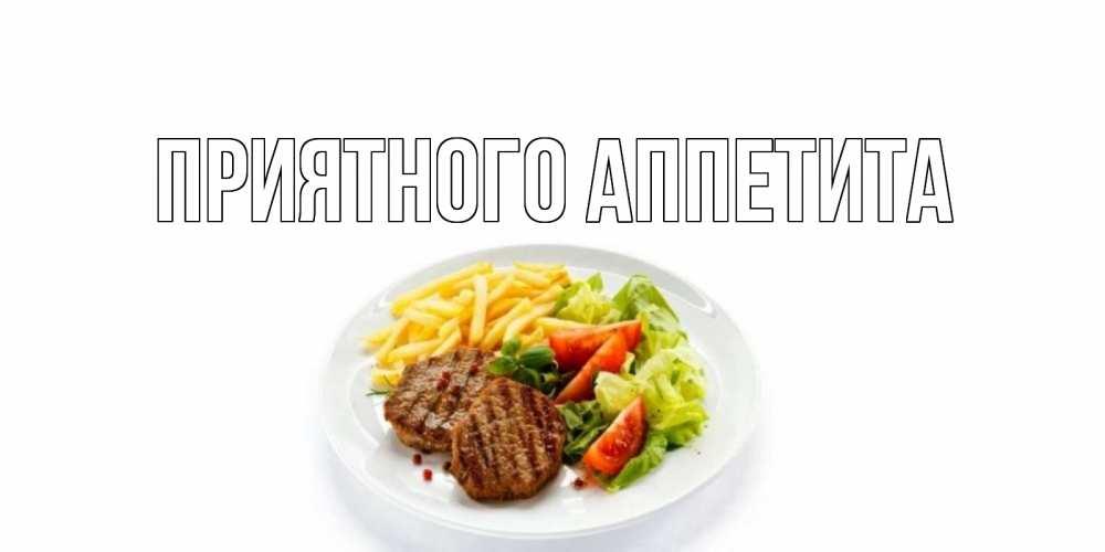 Открытка на каждый день с именем, выберите-имя Приятного аппетита стейк,картошка фри, салат Прикольная открытка с пожеланием онлайн скачать бесплатно