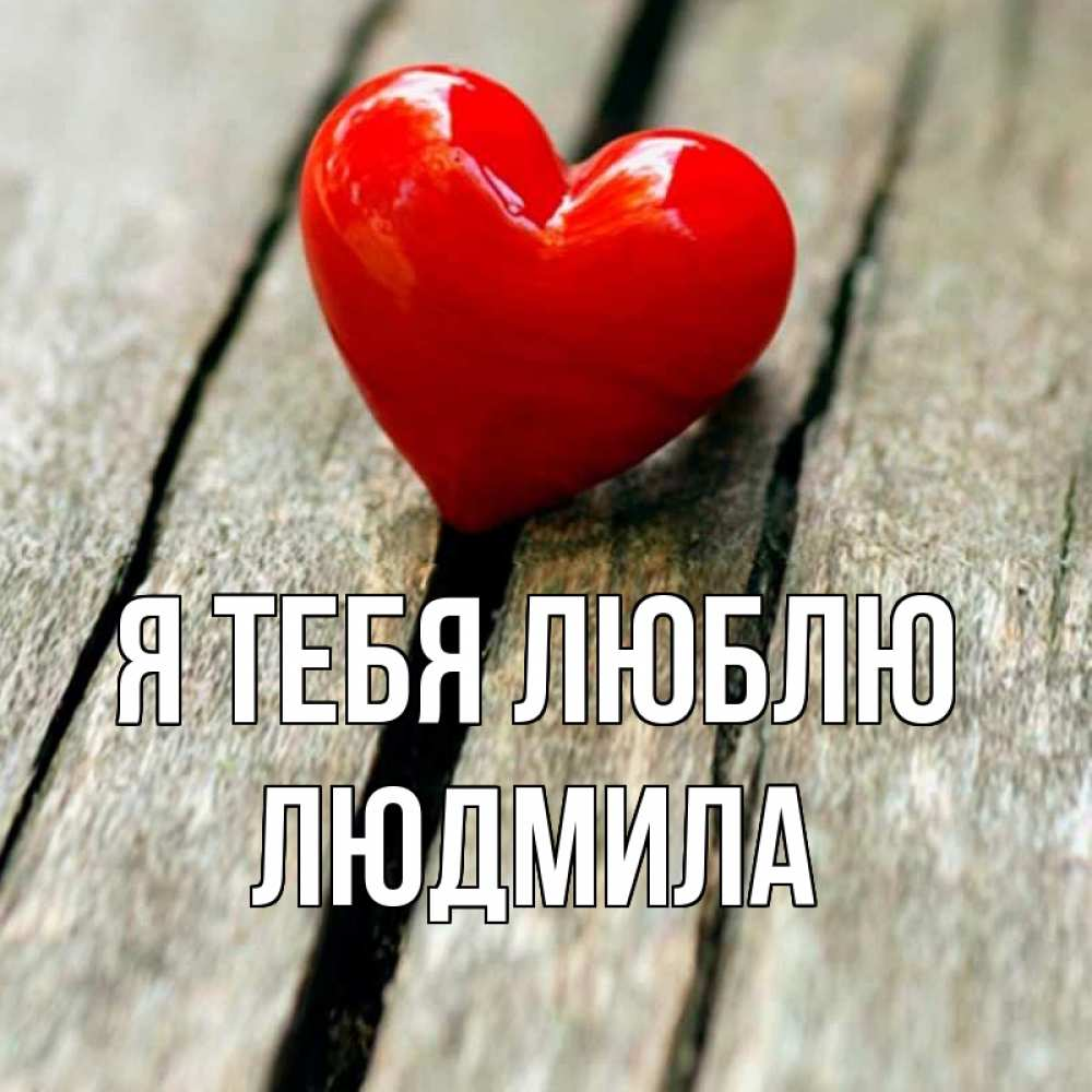 Людмила я тебя люблю картинка