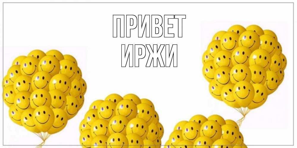Открытка на каждый день с именем, Иржи Привет Смайл, воздушные шары Прикольная открытка с пожеланием онлайн скачать бесплатно