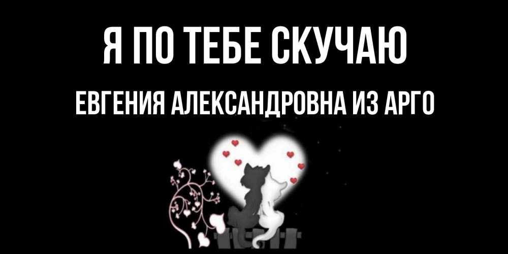 Открытка на каждый день с именем, Евгения-Александровна-из-Арго Я по тебе скучаю коты Прикольная открытка с пожеланием онлайн скачать бесплатно