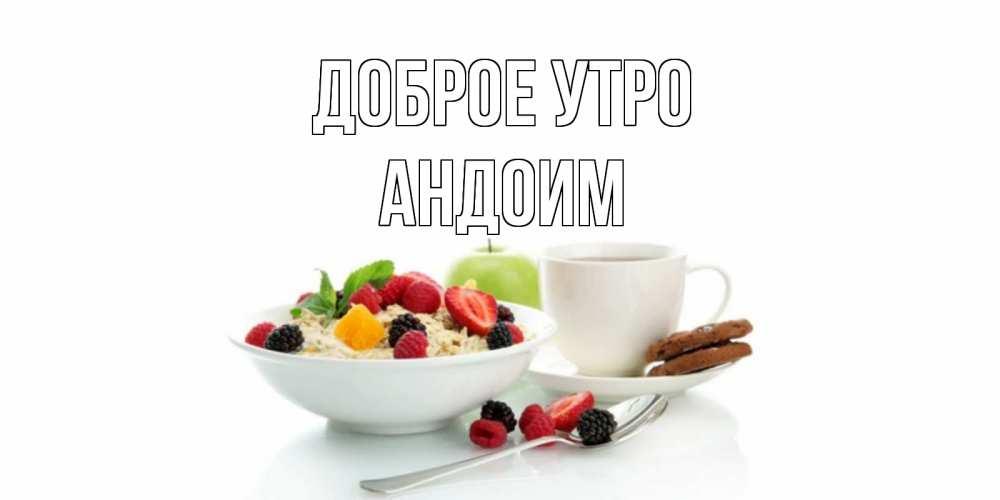 Открытка на каждый день с именем, Андоим Доброе утро розы,фрукты, кофе Прикольная открытка с пожеланием онлайн скачать бесплатно