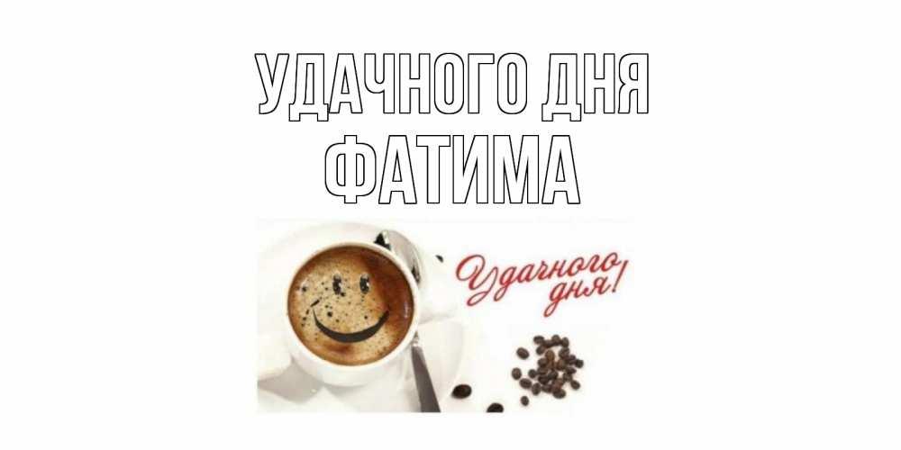 Открытка на каждый день с именем, Фатима Удачного дня кофе Прикольная открытка с пожеланием онлайн скачать бесплатно