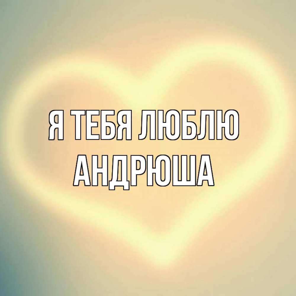 открытка андрюша я тебя люблю