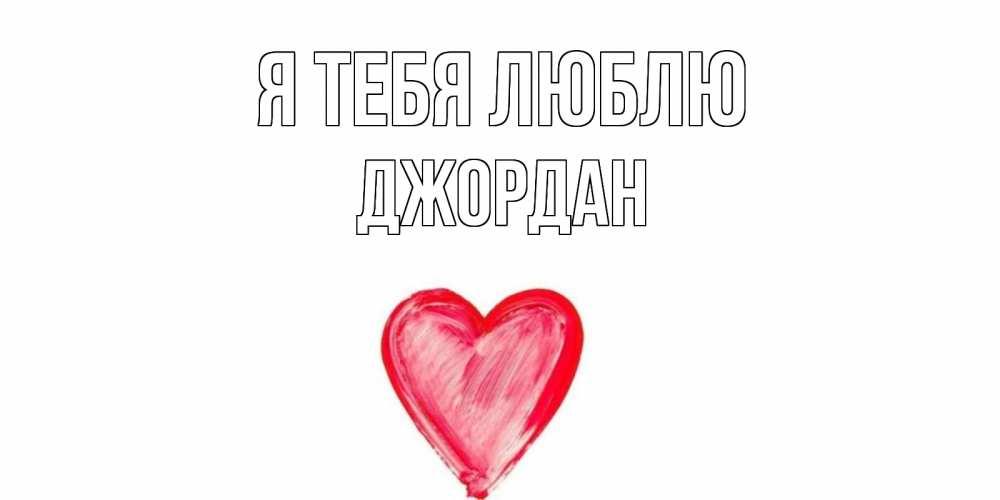 Открытка на каждый день с именем, Джордан Я тебя люблю сердце, рисунок Прикольная открытка с пожеланием онлайн скачать бесплатно