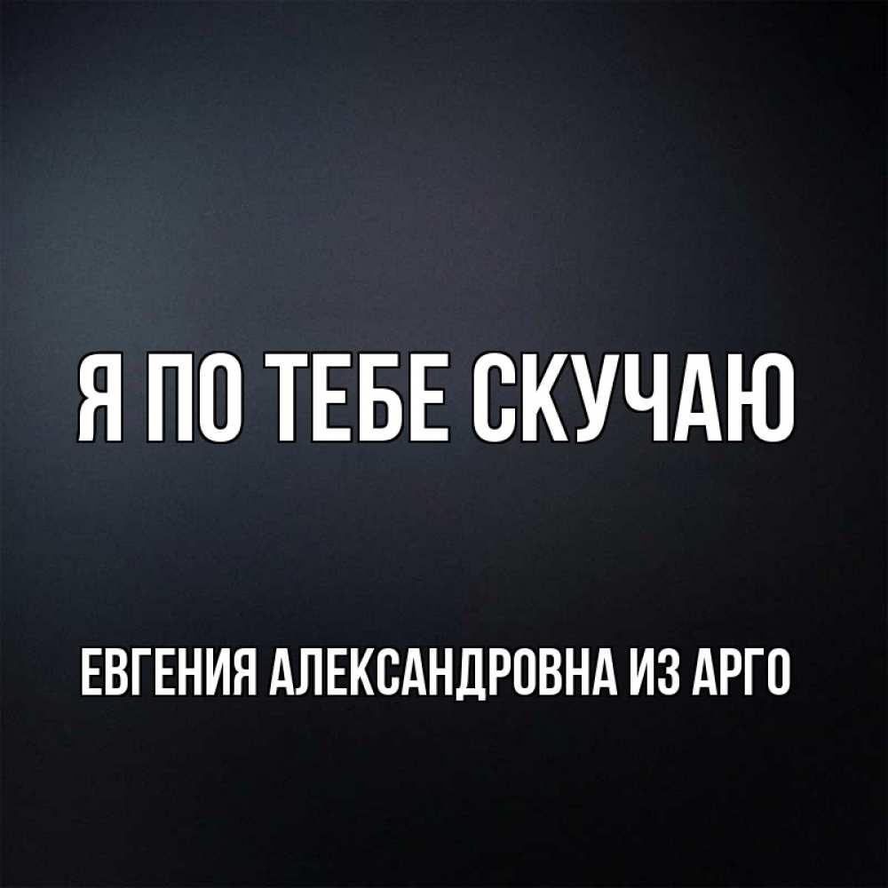 Открытка на каждый день с именем, Евгения-Александровна-из-Арго Я по тебе скучаю с подписью Прикольная открытка с пожеланием онлайн скачать бесплатно