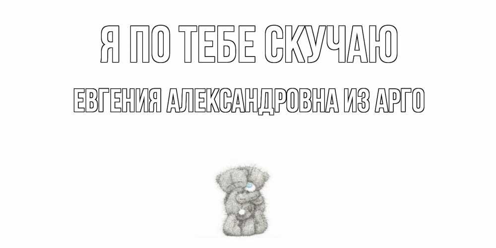 Открытка на каждый день с именем, Евгения-Александровна-из-Арго Я по тебе скучаю мишки Прикольная открытка с пожеланием онлайн скачать бесплатно