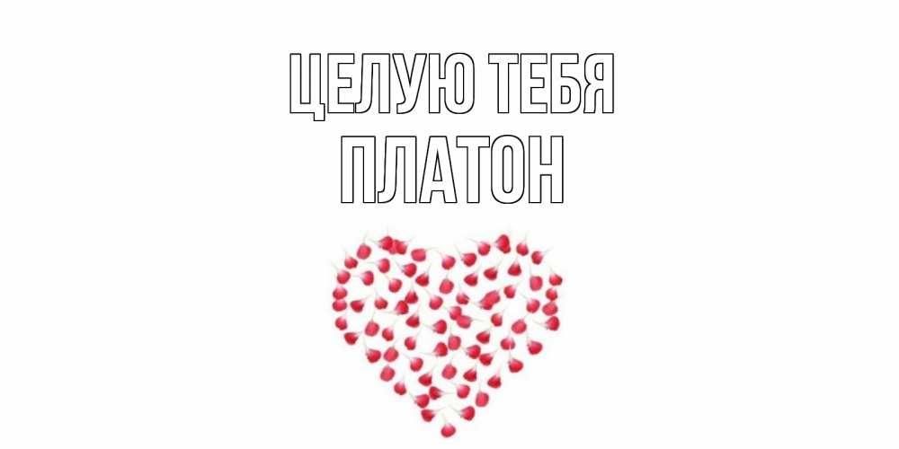 Открытка на каждый день с именем, Платон Целую тебя сердце Прикольная открытка с пожеланием онлайн скачать бесплатно