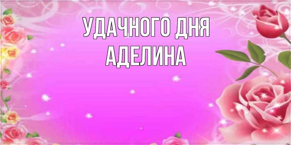 Открытка на каждый день с именем, Аделина Удачного дня открытка с розами Прикольная открытка с пожеланием онлайн скачать бесплатно