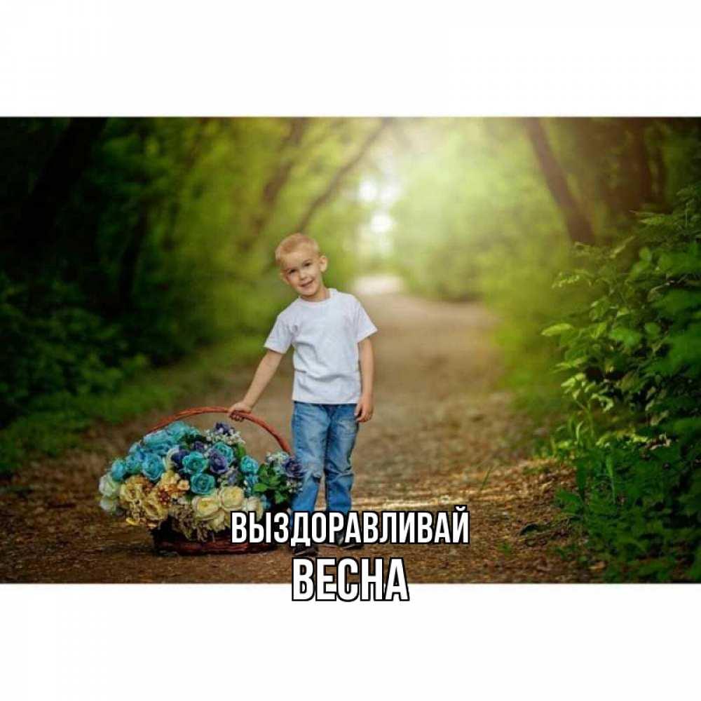 Открытка на каждый день с именем, Весна Выздоравливай мальчик с цветами Прикольная открытка с пожеланием онлайн скачать бесплатно