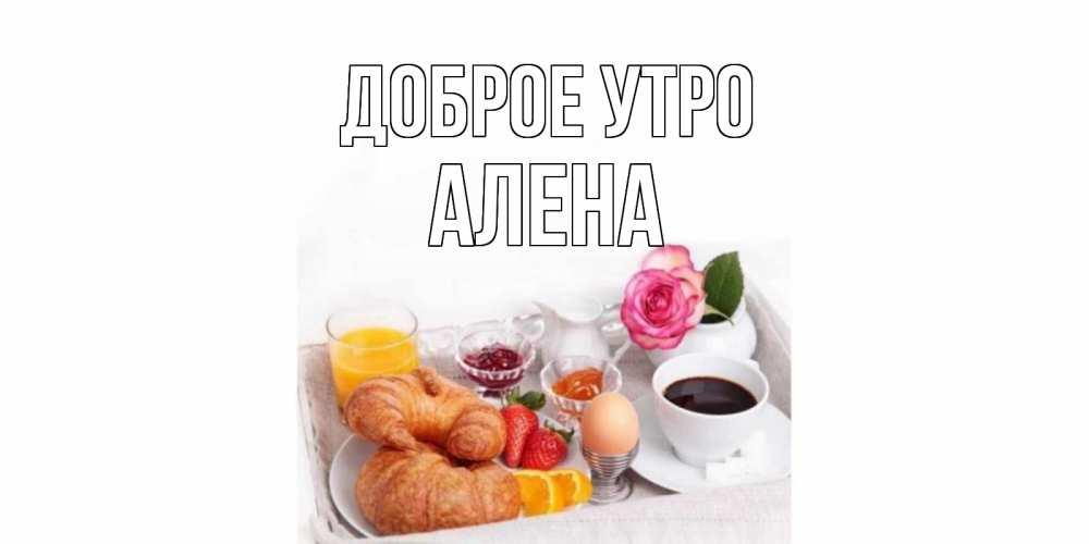 Картинки с именами Алена Доброе утро завтрак