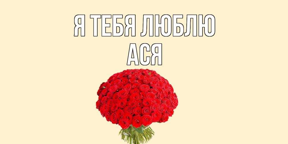 Открытка на каждый день с именем, Ася Я тебя люблю розы Прикольная открытка с пожеланием онлайн скачать бесплатно