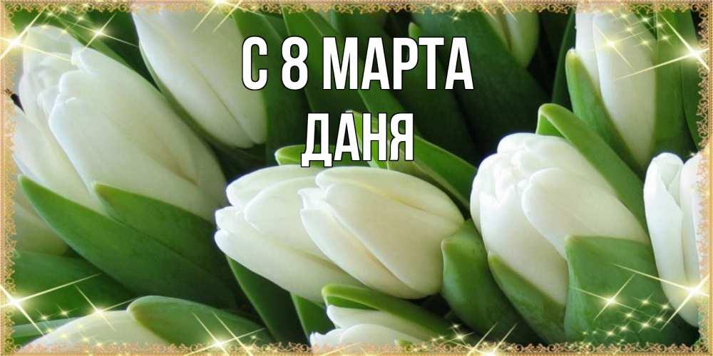 Открытка на каждый день с именем, Даня C 8 МАРТА поздравляем с 8 марта Прикольная открытка с пожеланием онлайн скачать бесплатно