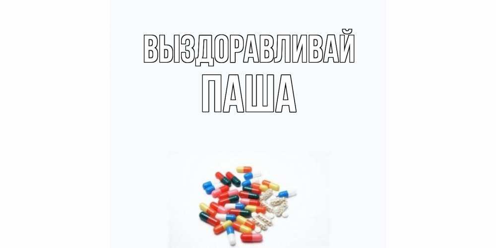 Открытка на каждый день с именем, Паша Выздоравливай таблетки Прикольная открытка с пожеланием онлайн скачать бесплатно