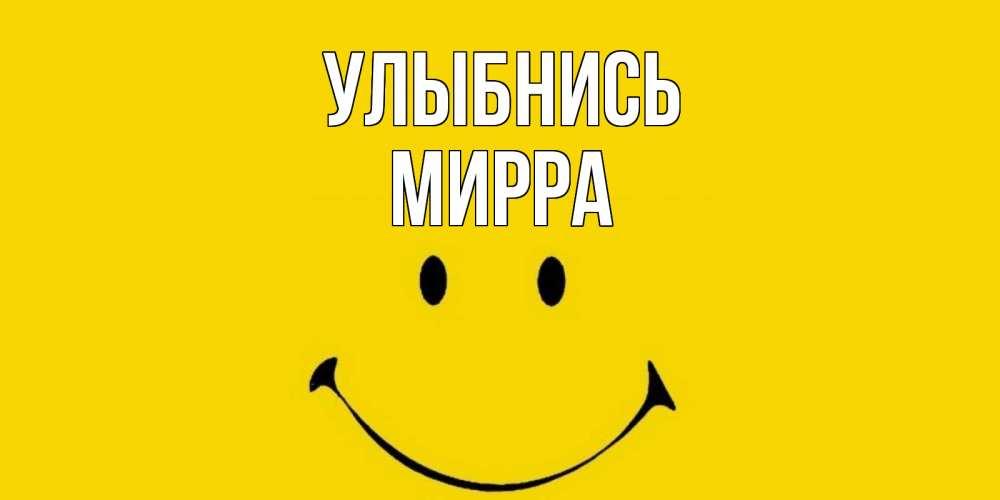 Открытка на каждый день с именем, Мирра Улыбнись радость и улыбка Прикольная открытка с пожеланием онлайн скачать бесплатно