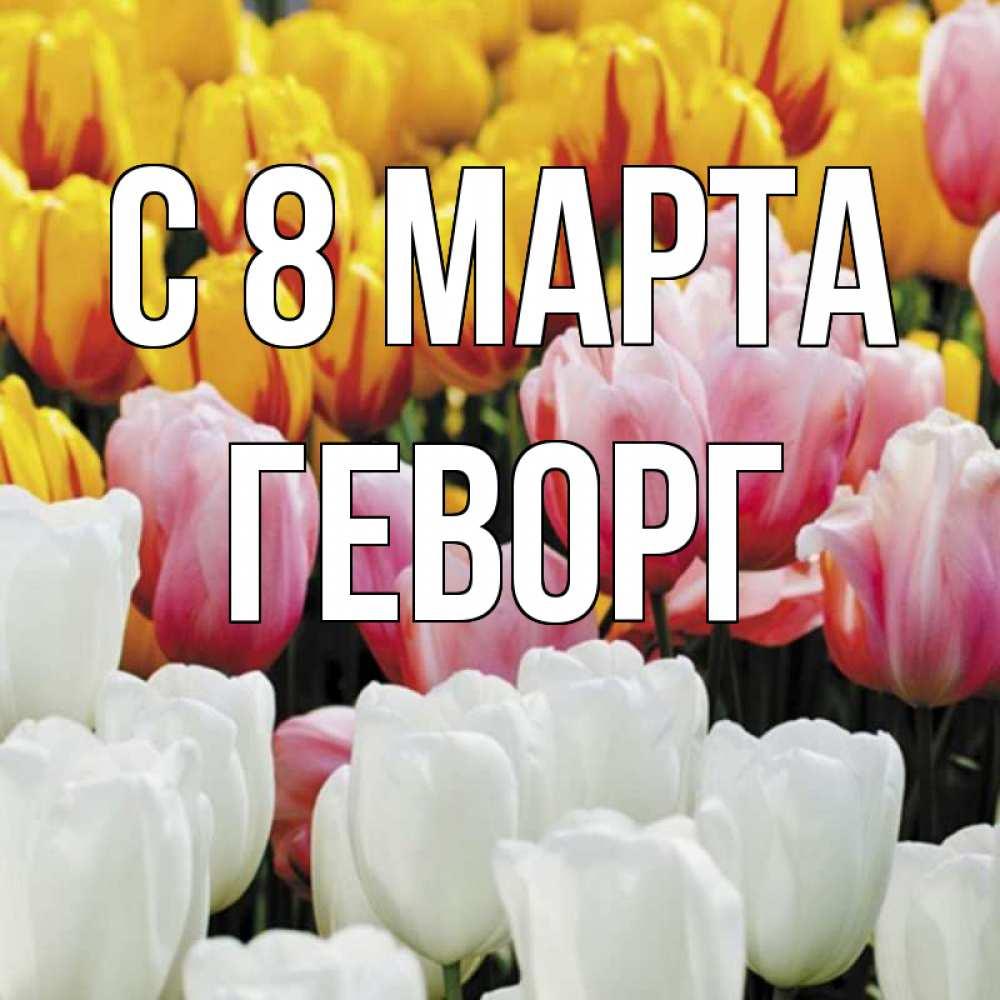 Открытка на каждый день с именем, Геворг C 8 МАРТА разноцветные цветы Прикольная открытка с пожеланием онлайн скачать бесплатно