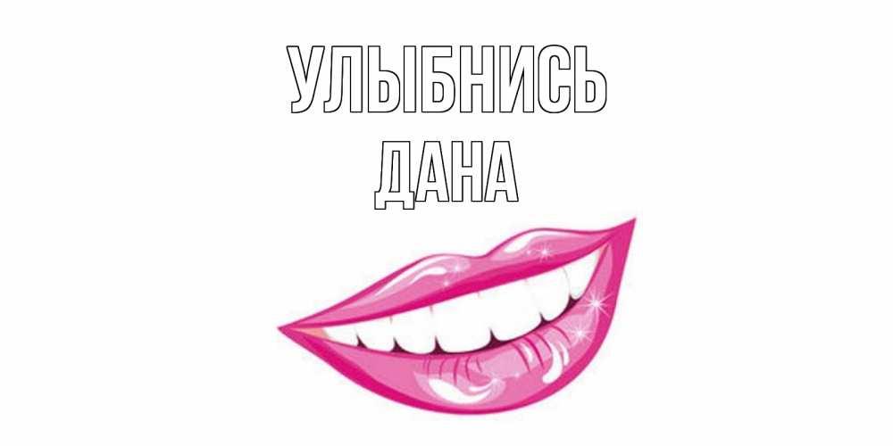 Открытка на каждый день с именем, Дана Улыбнись пожелания позитивного дня Прикольная открытка с пожеланием онлайн скачать бесплатно