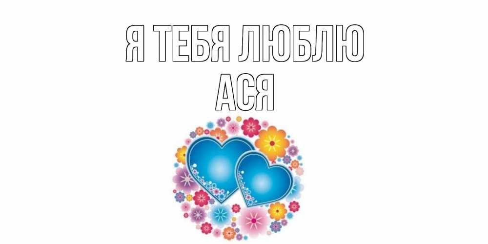 Открытка на каждый день с именем, Ася Я тебя люблю цветы, сердце Прикольная открытка с пожеланием онлайн скачать бесплатно