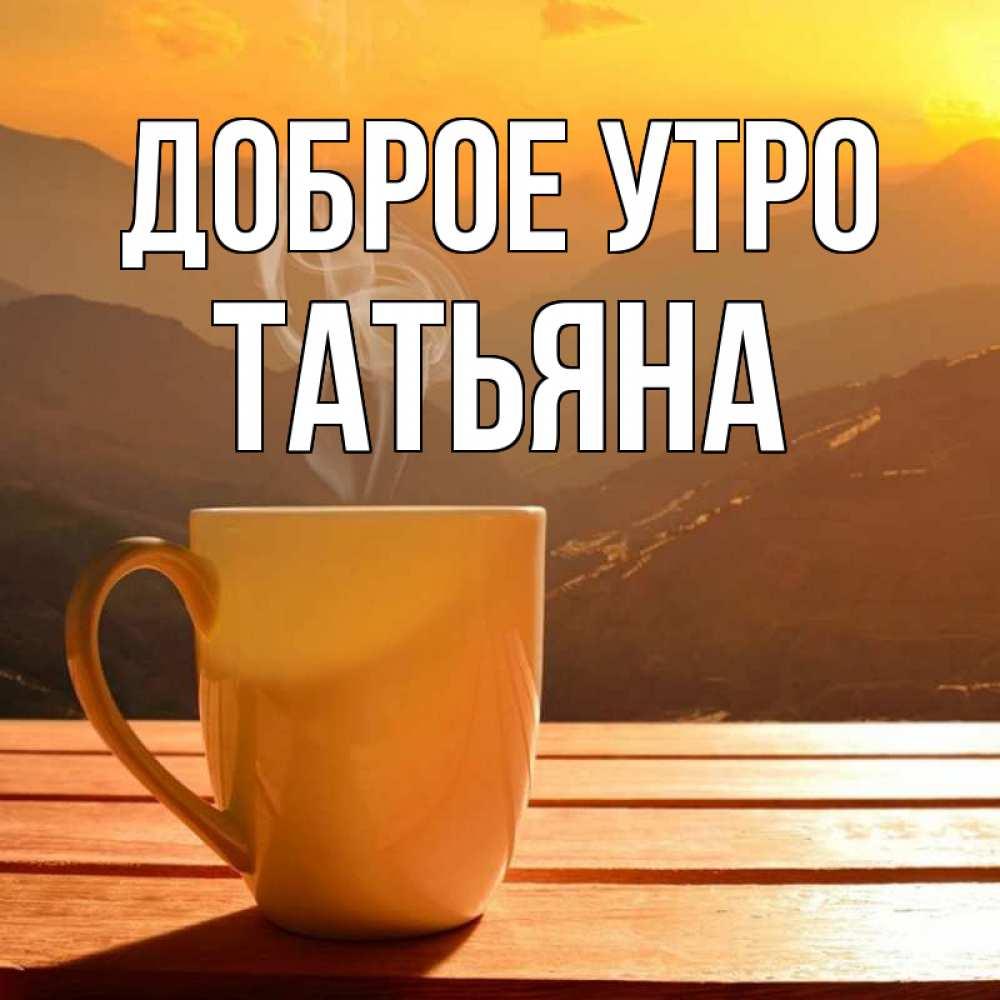 Доброе утро татьяна открытки, или