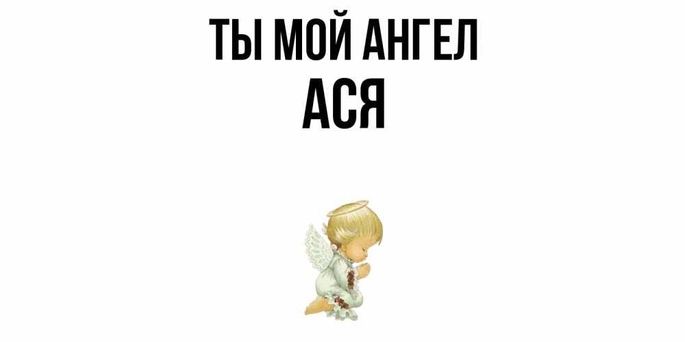 Открытка на каждый день с именем, Ася Ты мой ангел ангел Прикольная открытка с пожеланием онлайн скачать бесплатно