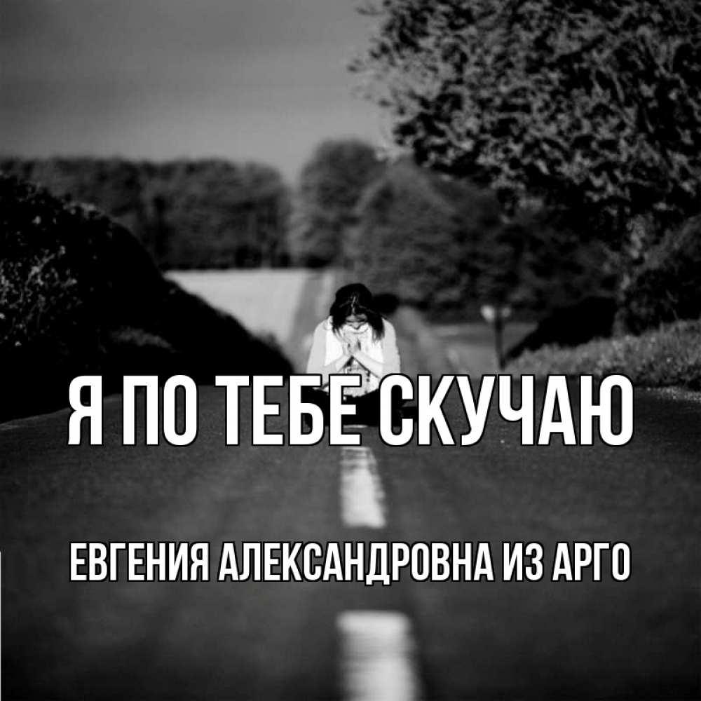 Открытка на каждый день с именем, Евгения-Александровна-из-Арго Я по тебе скучаю фото Прикольная открытка с пожеланием онлайн скачать бесплатно
