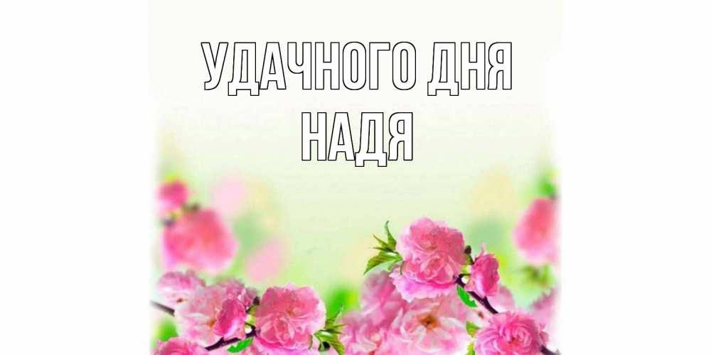 Открытка на каждый день с именем, Надя Удачного дня цветы Прикольная открытка с пожеланием онлайн скачать бесплатно